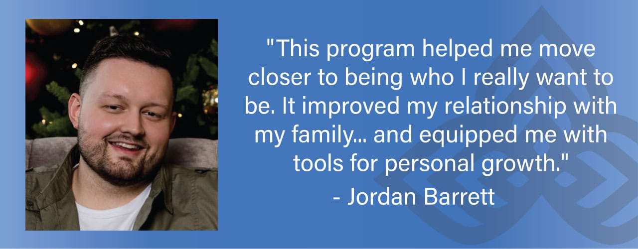 """""""This program helped me move closer to being who I really want to be. It improved my relationship with my family...and equipped me with tools for personal growth."""""""
